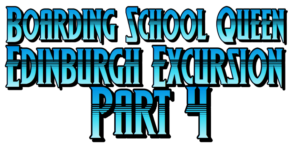 Boarding School Queen 2 Edinburgh Excursion Part 4